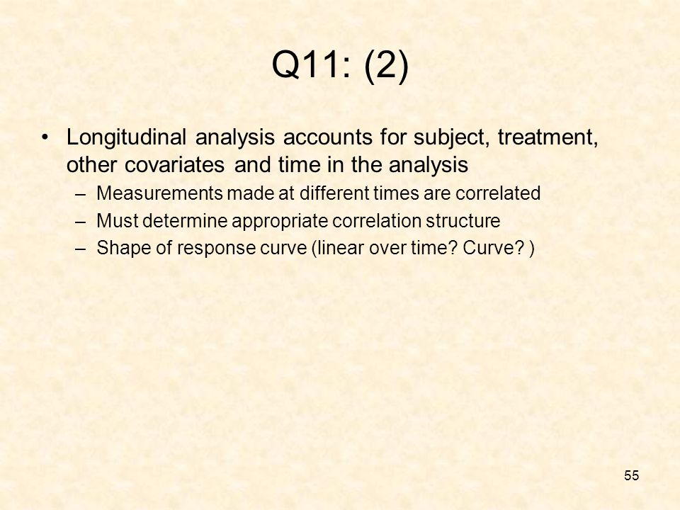 55 Q11: (2) Longitudinal analysis accounts for subject, treatment, other covariates and time in the analysis –Measurements made at different times are correlated –Must determine appropriate correlation structure –Shape of response curve (linear over time.
