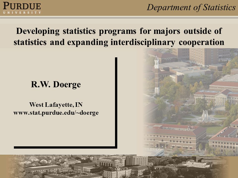Department of Statistics R.W. Doerge West Lafayette, IN www.stat.purdue.edu/~doerge Developing statistics programs for majors outside of statistics an