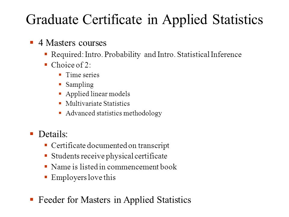 Graduate Certificate in Applied Statistics 4 Masters courses Required: Intro. Probability and Intro. Statistical Inference Choice of 2: Time series Sa