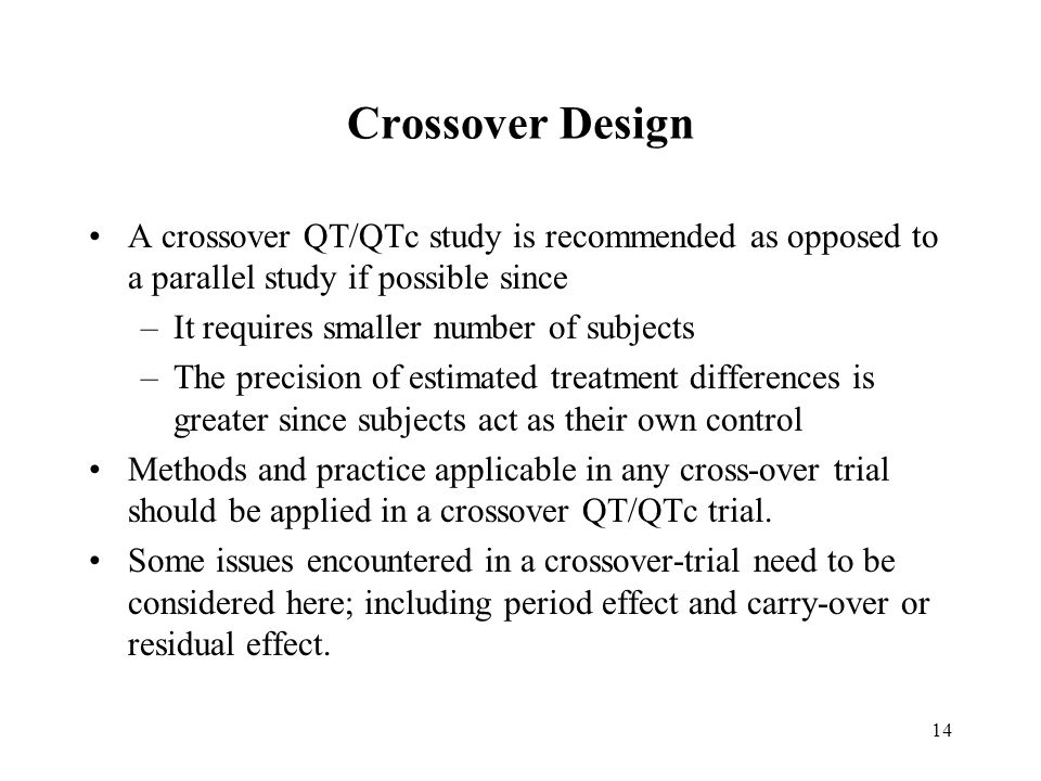 14 Crossover Design A crossover QT/QTc study is recommended as opposed to a parallel study if possible since –It requires smaller number of subjects –The precision of estimated treatment differences is greater since subjects act as their own control Methods and practice applicable in any cross-over trial should be applied in a crossover QT/QTc trial.