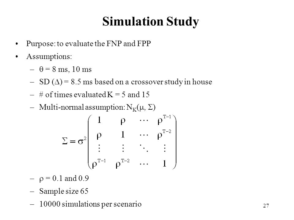 27 Simulation Study Purpose: to evaluate the FNP and FPP Assumptions: – = 8 ms, 10 ms –SD ( ) = 8.5 ms based on a crossover study in house –# of times evaluated K = 5 and 15 –Multi-normal assumption: N K (, ) – = 0.1 and 0.9 –Sample size 65 –10000 simulations per scenario