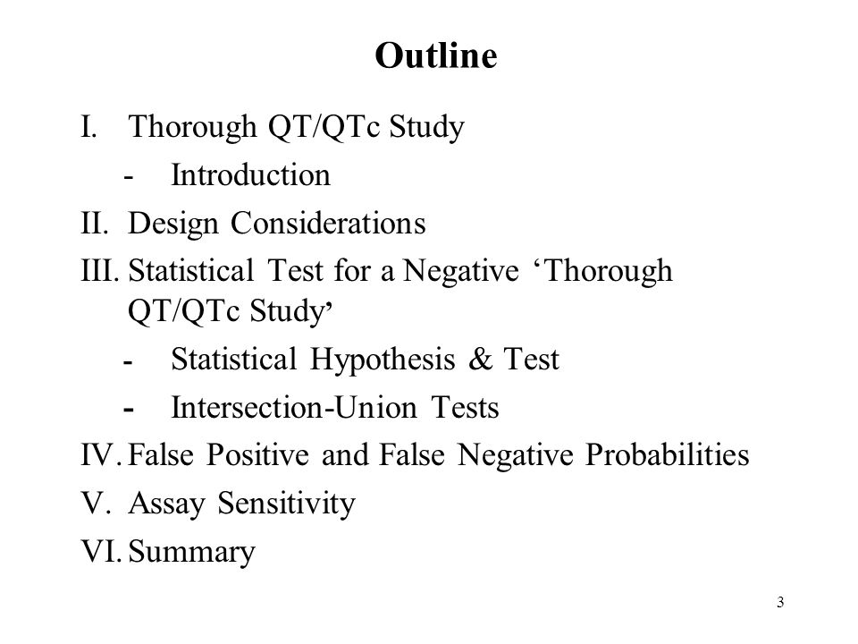 3 Outline I.Thorough QT/QTc Study -Introduction II.Design Considerations III.Statistical Test for a Negative Thorough QT/QTc Study - Statistical Hypothesis & Test -Intersection-Union Tests IV.False Positive and False Negative Probabilities V.Assay Sensitivity VI.Summary
