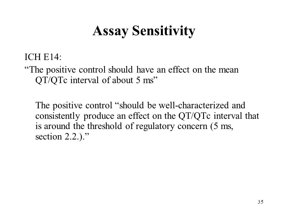 35 Assay Sensitivity ICH E14: The positive control should have an effect on the mean QT/QTc interval of about 5 ms The positive control should be well-characterized and consistently produce an effect on the QT/QTc interval that is around the threshold of regulatory concern (5 ms, section 2.2.).