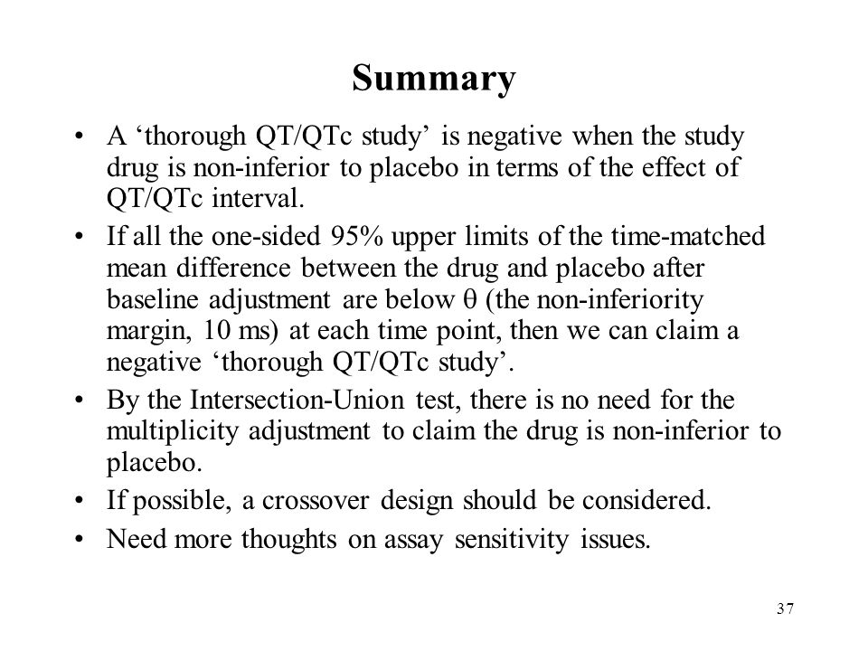 37 Summary A thorough QT/QTc study is negative when the study drug is non-inferior to placebo in terms of the effect of QT/QTc interval.