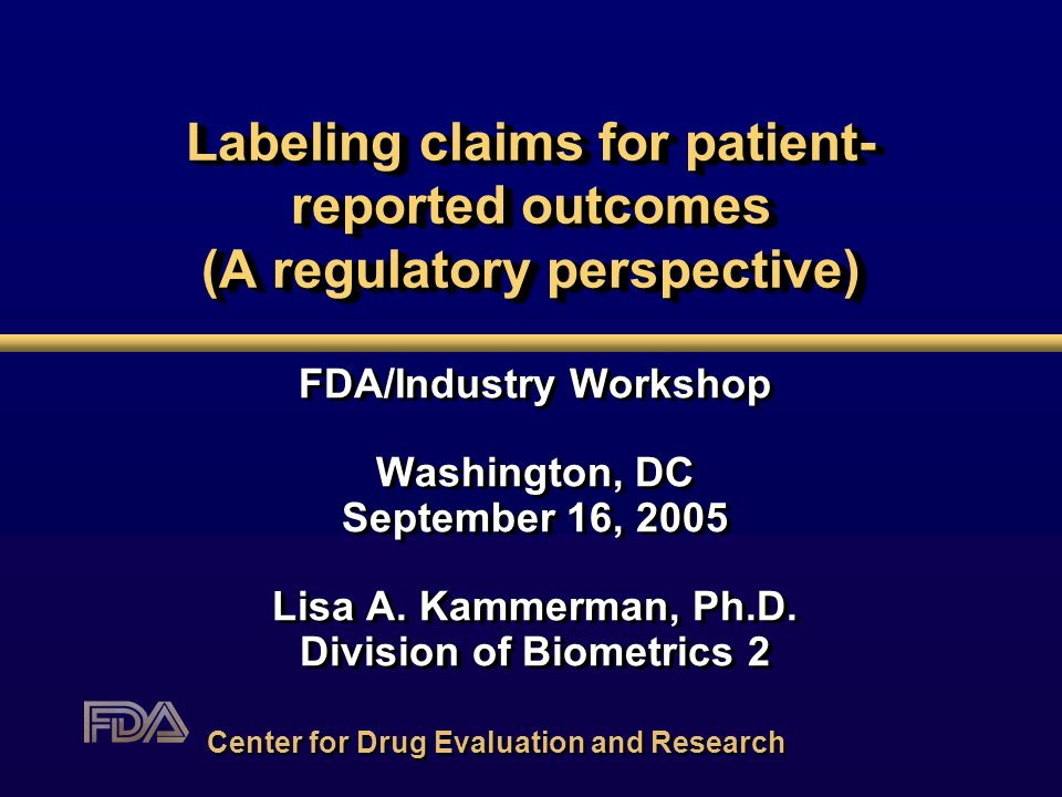Labeling claims for patient- reported outcomes (A regulatory perspective) FDA/Industry Workshop Washington, DC September 16, 2005 Lisa A. Kammerman, P