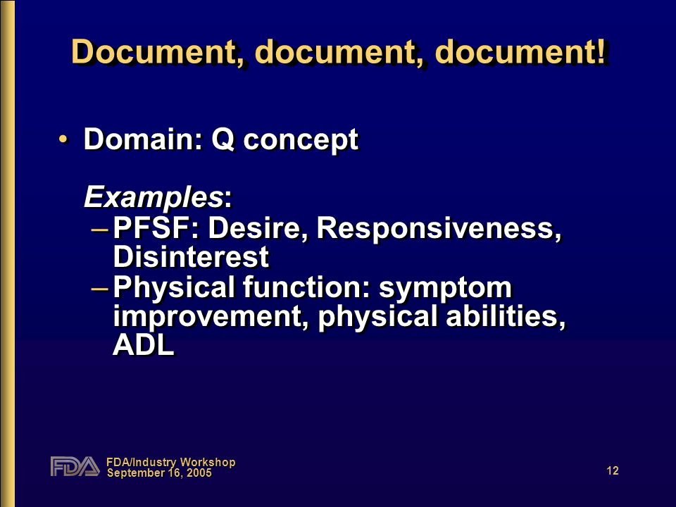 FDA/Industry Workshop September 16, 2005 12 Document, document, document! Domain: Q concept Examples: –PFSF: Desire, Responsiveness, Disinterest –Phys