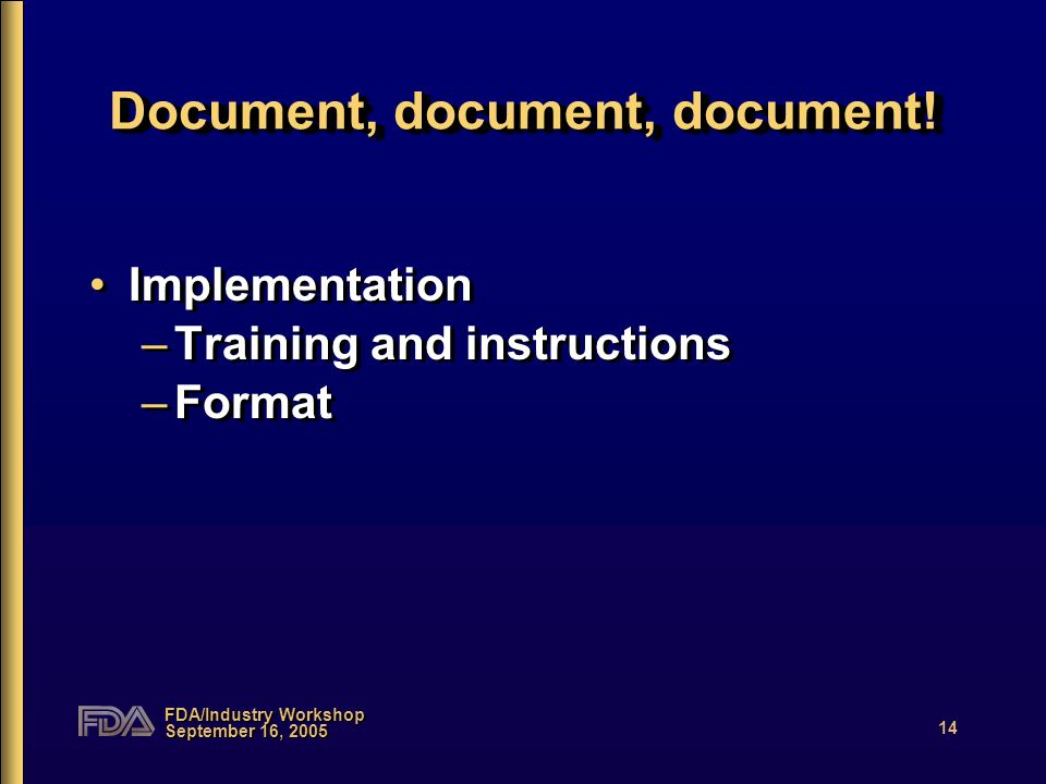 FDA/Industry Workshop September 16, 2005 14 Document, document, document! Implementation –Training and instructions –Format Implementation –Training a