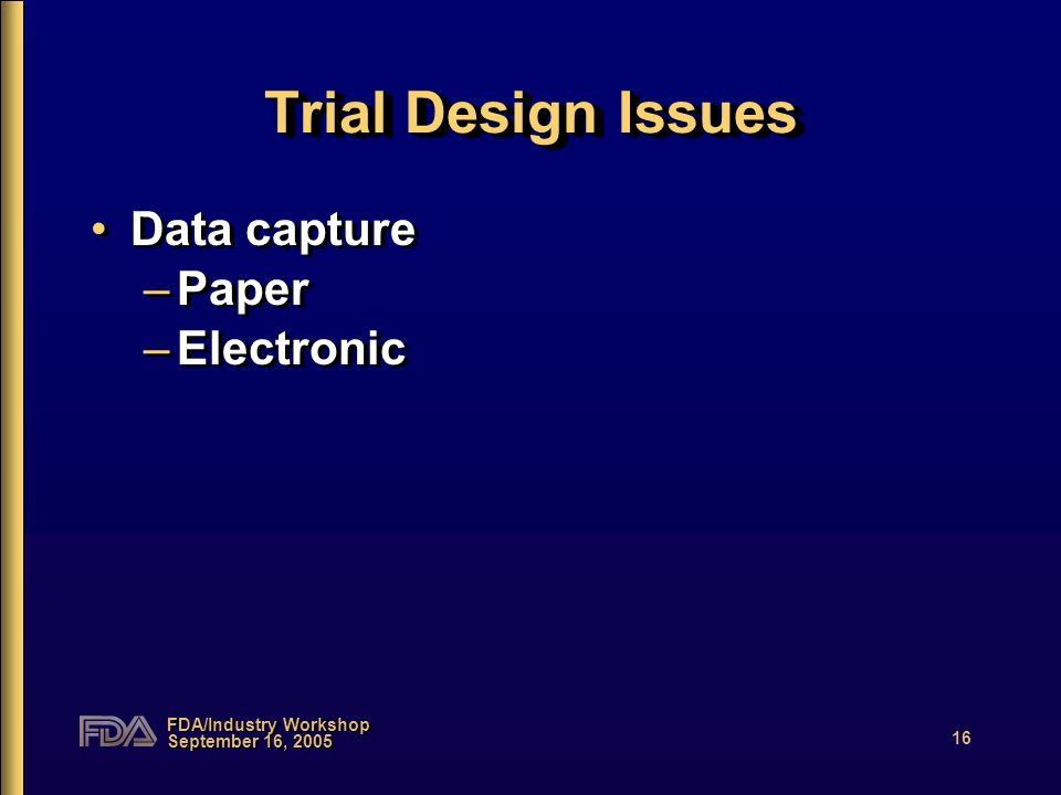 FDA/Industry Workshop September 16, 2005 16 Trial Design Issues Data capture –Paper –Electronic Data capture –Paper –Electronic