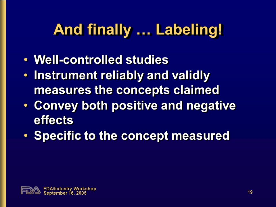 FDA/Industry Workshop September 16, 2005 19 And finally … Labeling! Well-controlled studies Instrument reliably and validly measures the concepts clai