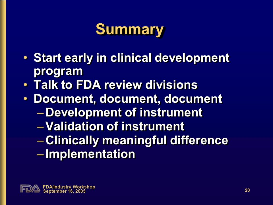 FDA/Industry Workshop September 16, 2005 20 SummarySummary Start early in clinical development program Talk to FDA review divisions Document, document, document –Development of instrument –Validation of instrument –Clinically meaningful difference –Implementation Start early in clinical development program Talk to FDA review divisions Document, document, document –Development of instrument –Validation of instrument –Clinically meaningful difference –Implementation