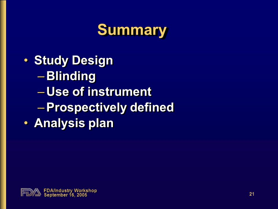 FDA/Industry Workshop September 16, 2005 21 SummarySummary Study Design –Blinding –Use of instrument –Prospectively defined Analysis plan Study Design
