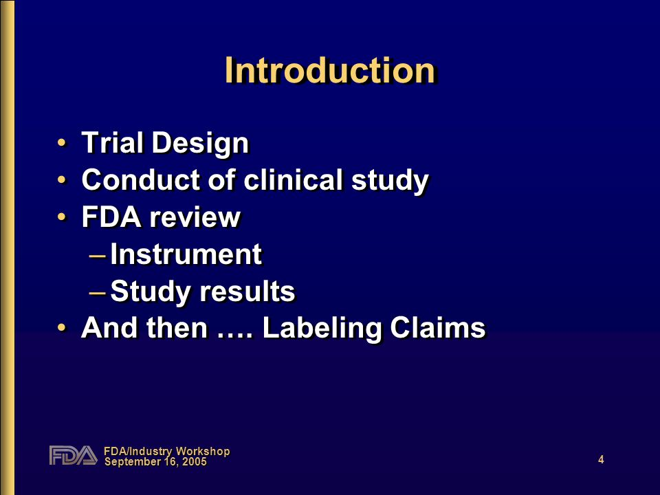 FDA/Industry Workshop September 16, 2005 4 Introduction Trial Design Conduct of clinical study FDA review –Instrument –Study results And then …. Label