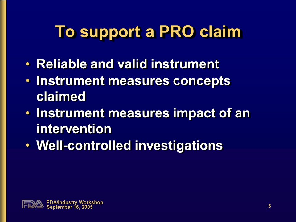FDA/Industry Workshop September 16, 2005 5 To support a PRO claim Reliable and valid instrument Instrument measures concepts claimed Instrument measures impact of an intervention Well-controlled investigations Reliable and valid instrument Instrument measures concepts claimed Instrument measures impact of an intervention Well-controlled investigations
