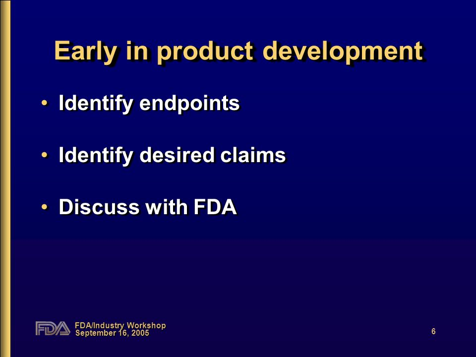 FDA/Industry Workshop September 16, 2005 6 Early in product development Identify endpoints Identify desired claims Discuss with FDA Identify endpoints Identify desired claims Discuss with FDA
