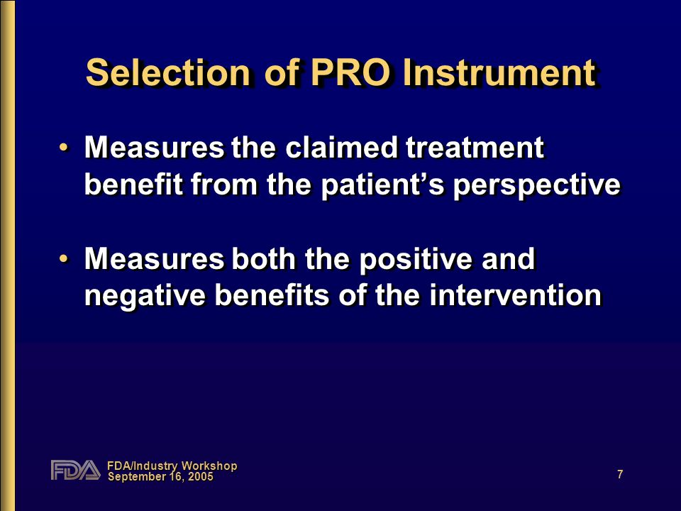 FDA/Industry Workshop September 16, 2005 7 Selection of PRO Instrument Measures the claimed treatment benefit from the patients perspective Measures both the positive and negative benefits of the intervention Measures the claimed treatment benefit from the patients perspective Measures both the positive and negative benefits of the intervention