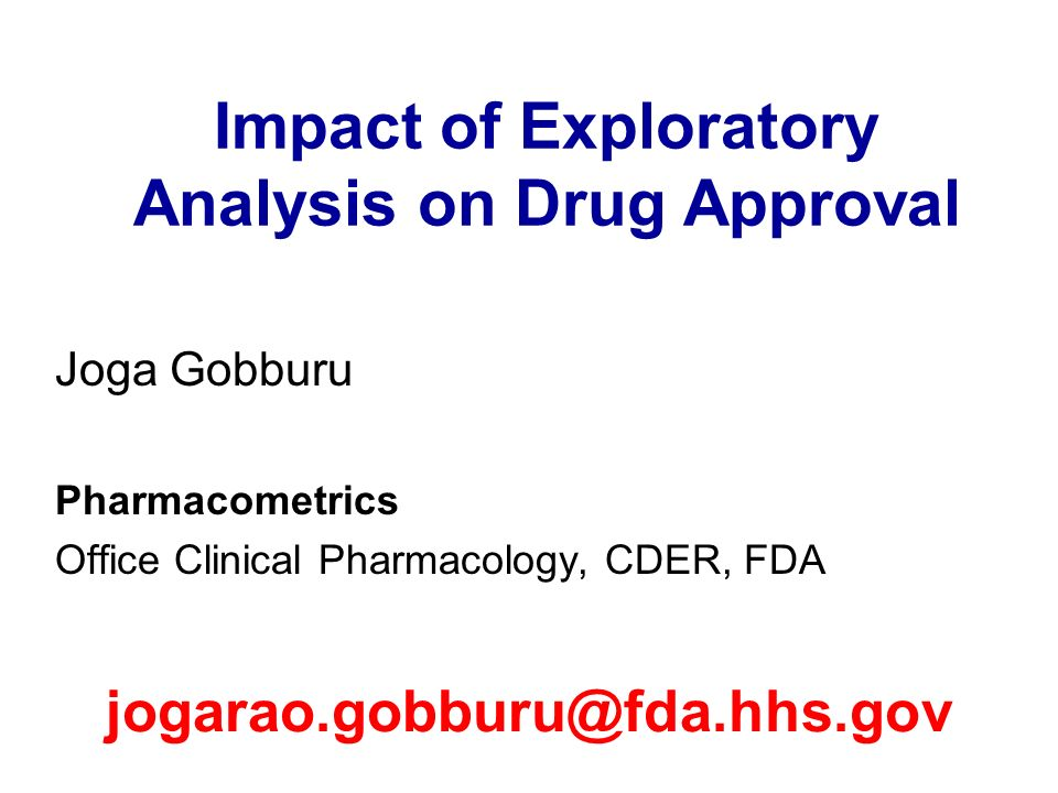 Impact of Exploratory Analysis on Drug Approval Joga Gobburu Pharmacometrics Office Clinical Pharmacology, CDER, FDA jogarao.gobburu@fda.hhs.gov