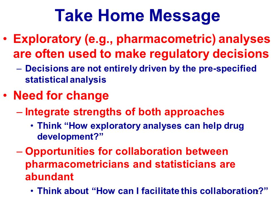 23 Take Home Message Exploratory (e.g., pharmacometric) analyses are often used to make regulatory decisions –Decisions are not entirely driven by the pre-specified statistical analysis Need for change –Integrate strengths of both approaches Think How exploratory analyses can help drug development.