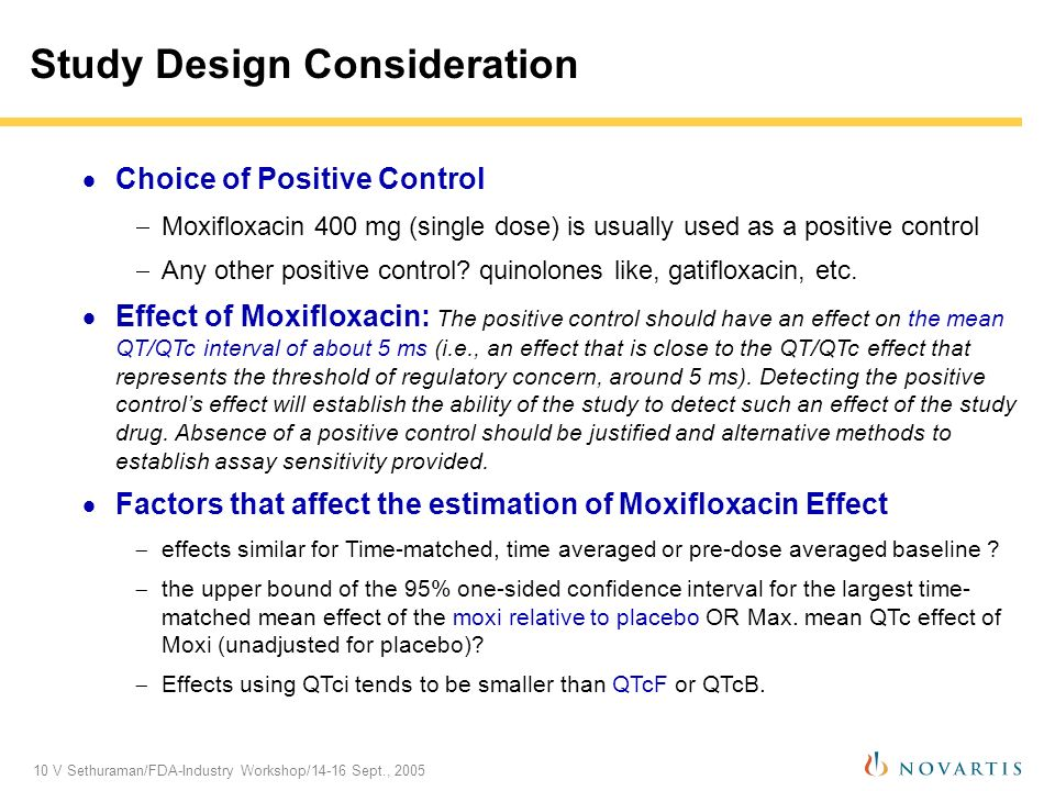 10 V Sethuraman/FDA-Industry Workshop/14-16 Sept., 2005 Study Design Consideration Choice of Positive Control Moxifloxacin 400 mg (single dose) is usually used as a positive control Any other positive control.
