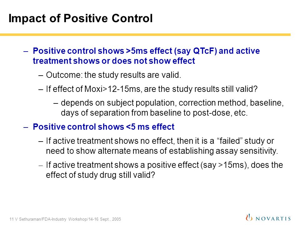 11 V Sethuraman/FDA-Industry Workshop/14-16 Sept., 2005 Impact of Positive Control –Positive control shows >5ms effect (say QTcF) and active treatment shows or does not show effect –Outcome: the study results are valid.