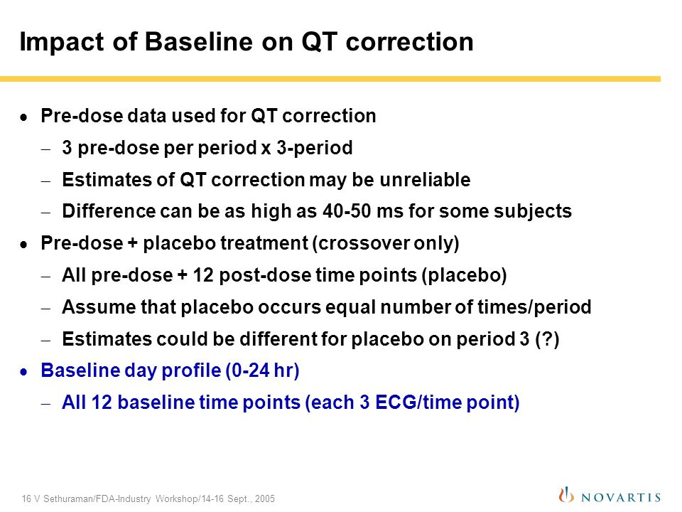 16 V Sethuraman/FDA-Industry Workshop/14-16 Sept., 2005 Impact of Baseline on QT correction Pre-dose data used for QT correction 3 pre-dose per period x 3-period Estimates of QT correction may be unreliable Difference can be as high as 40-50 ms for some subjects Pre-dose + placebo treatment (crossover only) All pre-dose + 12 post-dose time points (placebo) Assume that placebo occurs equal number of times/period Estimates could be different for placebo on period 3 ( ) Baseline day profile (0-24 hr) All 12 baseline time points (each 3 ECG/time point)