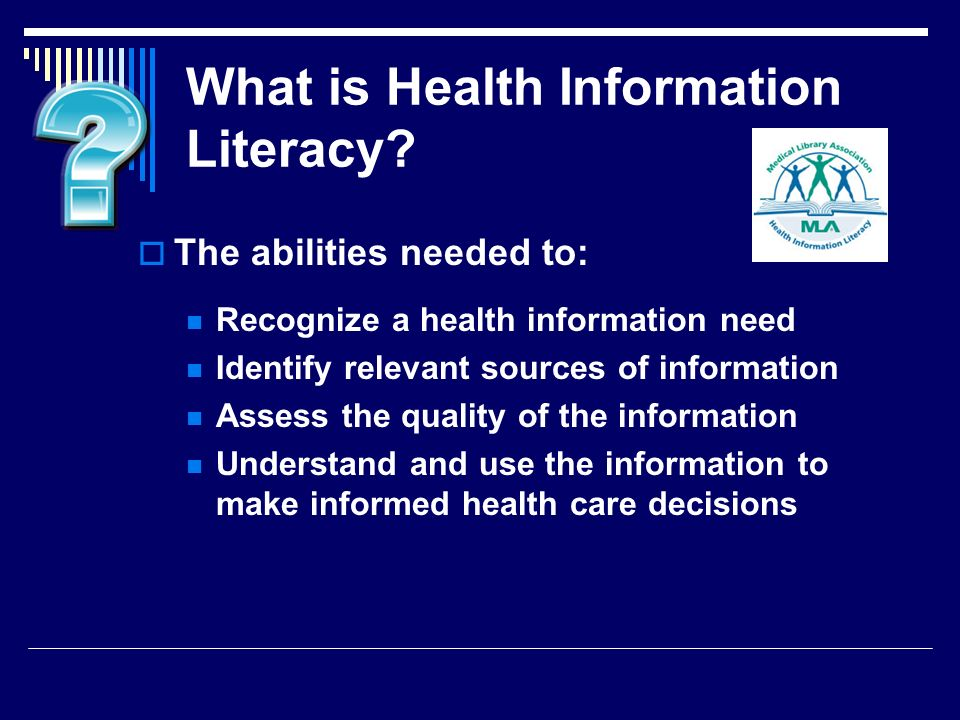 What is Health Information Literacy? The abilities needed to: Recognize a health information need Identify relevant sources of information Assess the