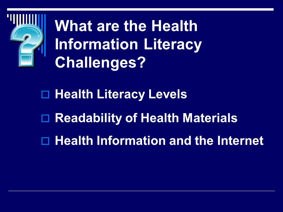 What are the Health Information Literacy Challenges? Health Literacy Levels Readability of Health Materials Health Information and the Internet