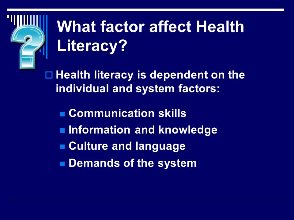 What factor affect Health Literacy? Health literacy is dependent on the individual and system factors: Communication skills Information and knowledge