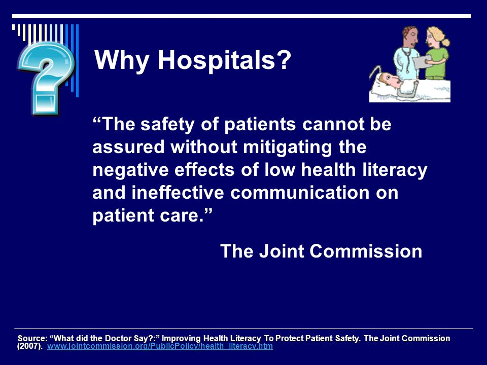 Why Hospitals? The safety of patients cannot be assured without mitigating the negative effects of low health literacy and ineffective communication o