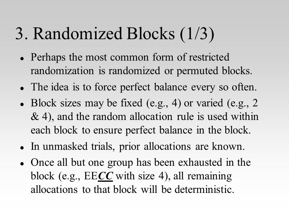 3. Randomized Blocks (1/3) l l Perhaps the most common form of restricted randomization is randomized or permuted blocks. l l The idea is to force per