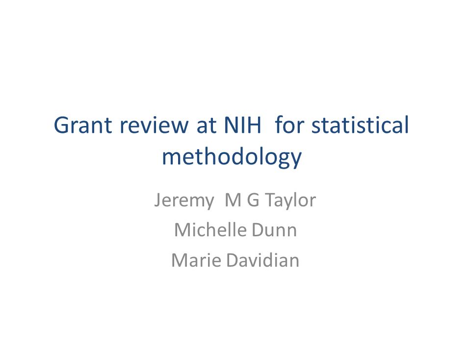 Grant review at NIH for statistical methodology Jeremy M G Taylor Michelle Dunn Marie Davidian