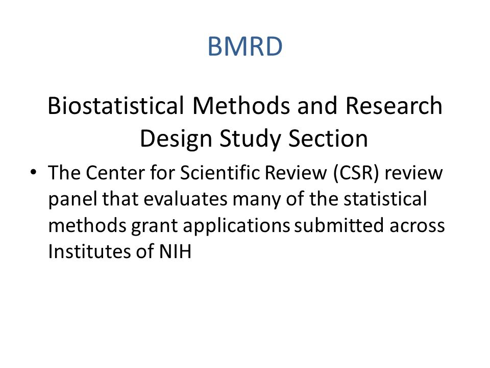 BMRD Biostatistical Methods and Research Design Study Section The Center for Scientific Review (CSR) review panel that evaluates many of the statistical methods grant applications submitted across Institutes of NIH