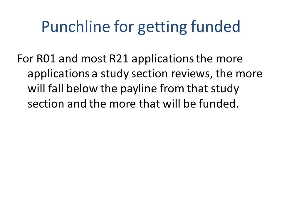 Punchline for getting funded For R01 and most R21 applications the more applications a study section reviews, the more will fall below the payline from that study section and the more that will be funded.