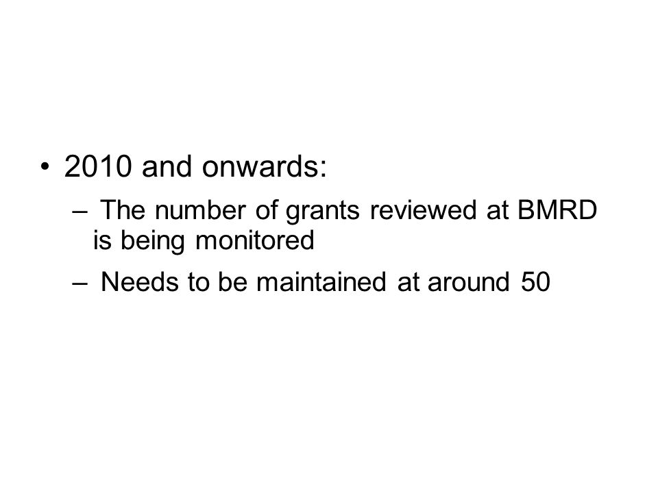2010 and onwards: – The number of grants reviewed at BMRD is being monitored – Needs to be maintained at around 50