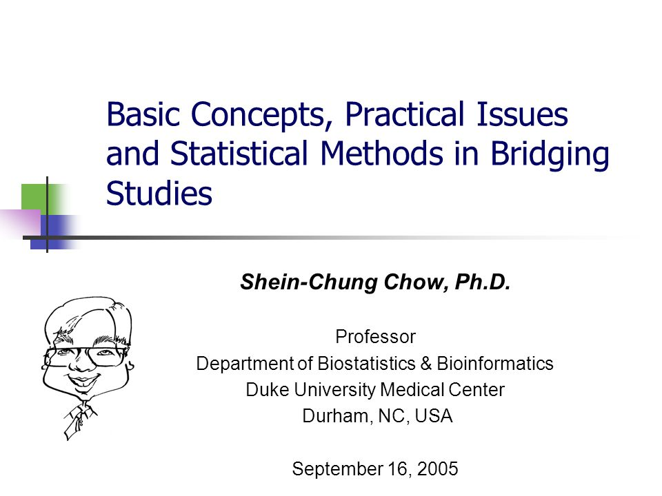Basic Concepts, Practical Issues and Statistical Methods in Bridging Studies Shein-Chung Chow, Ph.D. Professor Department of Biostatistics & Bioinform