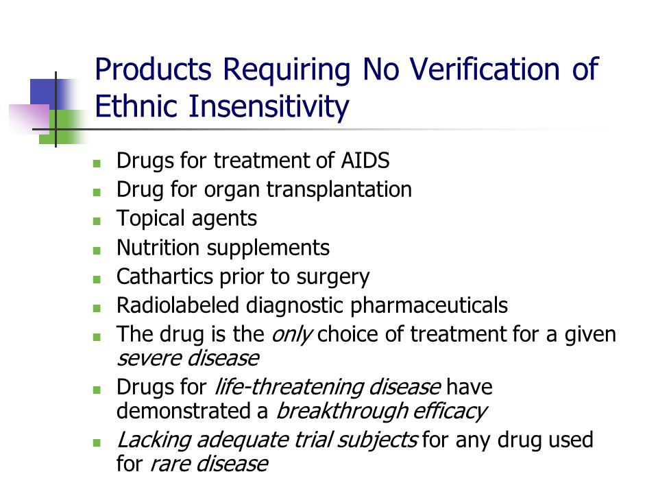 Products Requiring No Verification of Ethnic Insensitivity Drugs for treatment of AIDS Drug for organ transplantation Topical agents Nutrition supplem