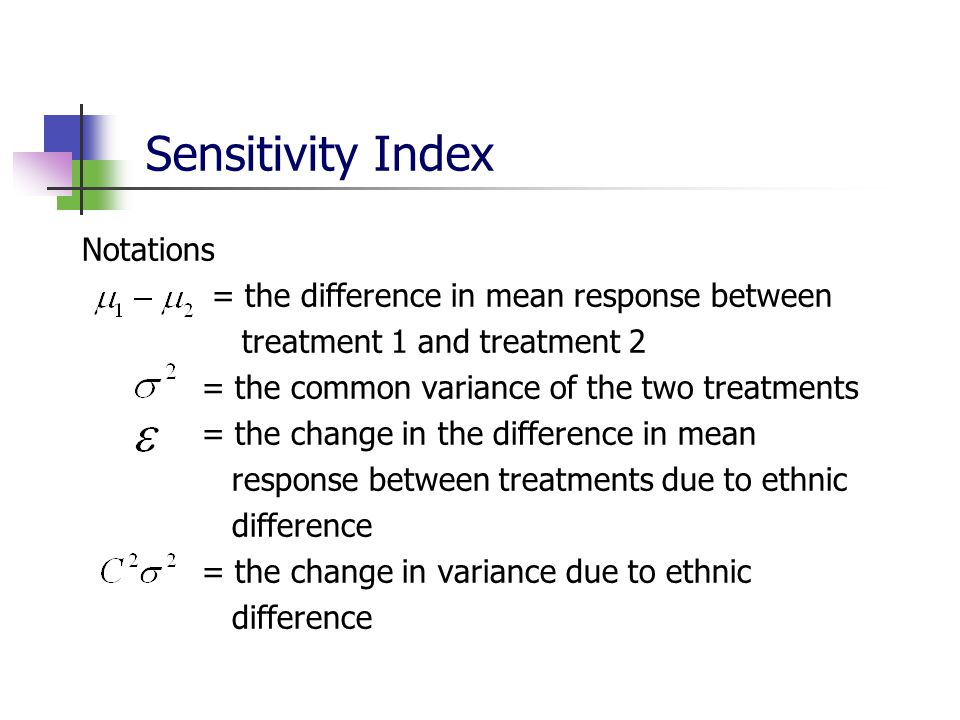 Sensitivity Index Notations = the difference in mean response between treatment 1 and treatment 2 = the common variance of the two treatments = the ch