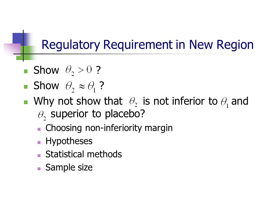 Regulatory Requirement in New Region Show ? Why not show that is not inferior to and superior to placebo? Choosing non-inferiority margin Hypotheses S