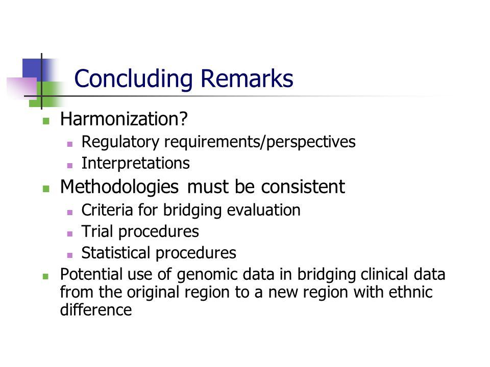 Concluding Remarks Harmonization? Regulatory requirements/perspectives Interpretations Methodologies must be consistent Criteria for bridging evaluati