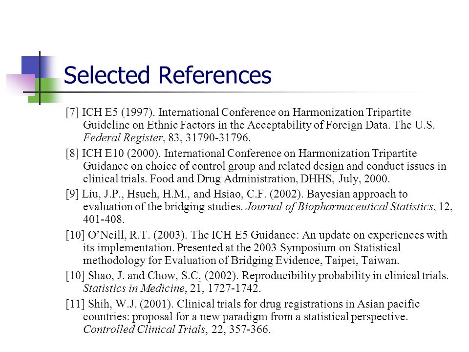 Selected References [7] ICH E5 (1997). International Conference on Harmonization Tripartite Guideline on Ethnic Factors in the Acceptability of Foreig