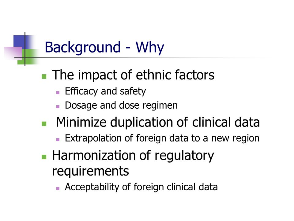 Background - Why The impact of ethnic factors Efficacy and safety Dosage and dose regimen Minimize duplication of clinical data Extrapolation of forei