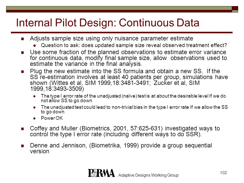 102 Adaptive Designs Working Group Internal Pilot Design: Continuous Data Adjusts sample size using only nuisance parameter estimate Question to ask: