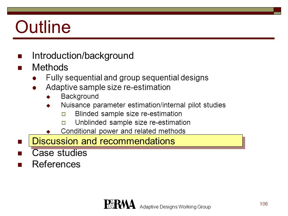 106 Adaptive Designs Working Group Outline Introduction/background Methods Fully sequential and group sequential designs Adaptive sample size re-estim