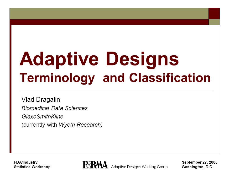 September 27, 2006 Washington, D.C. FDA/Industry Statistics Workshop Adaptive Designs Terminology and Classification Vlad Dragalin Biomedical Data Sci