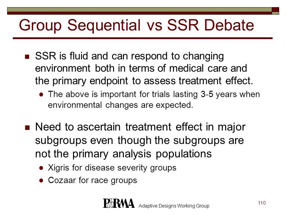 110 Adaptive Designs Working Group Group Sequential vs SSR Debate SSR is fluid and can respond to changing environment both in terms of medical care a