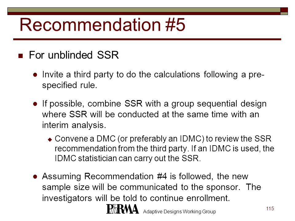 115 Adaptive Designs Working Group Recommendation #5 For unblinded SSR Invite a third party to do the calculations following a pre- specified rule. If
