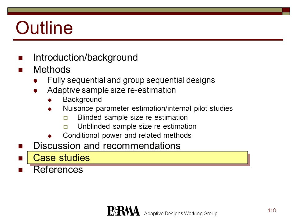 118 Adaptive Designs Working Group Outline Introduction/background Methods Fully sequential and group sequential designs Adaptive sample size re-estim