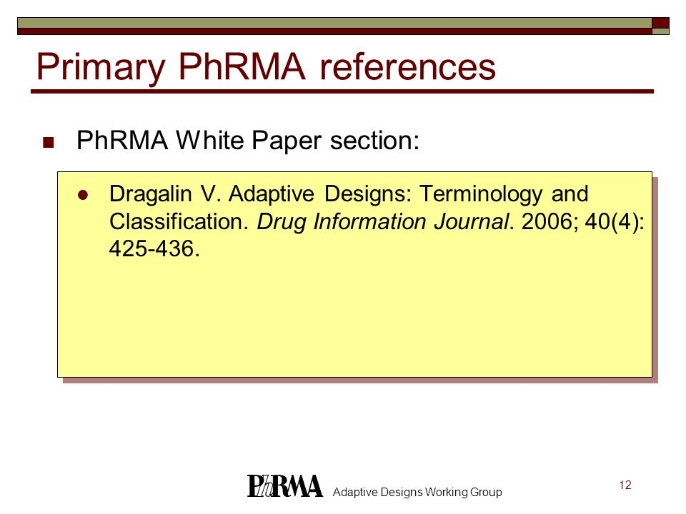 12 Adaptive Designs Working Group Primary PhRMA references PhRMA White Paper section: Dragalin V. Adaptive Designs: Terminology and Classification. Dr