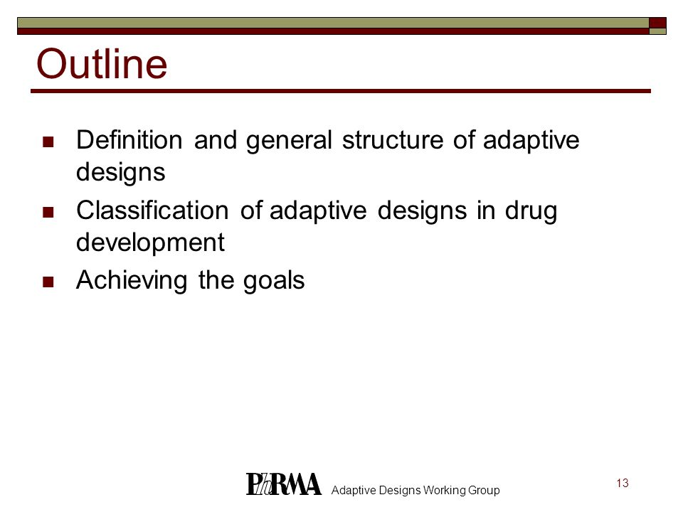 13 Adaptive Designs Working Group Outline Definition and general structure of adaptive designs Classification of adaptive designs in drug development