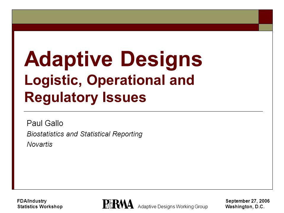 September 27, 2006 Washington, D.C. FDA/Industry Statistics Workshop Adaptive Designs Logistic, Operational and Regulatory Issues Paul Gallo Biostatis