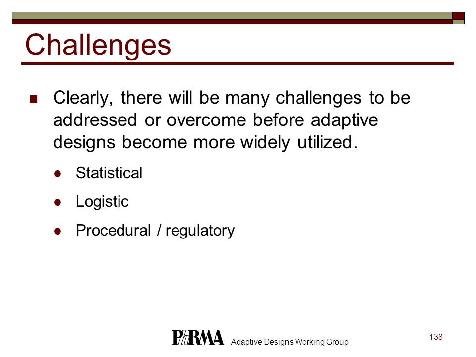 138 Adaptive Designs Working Group Challenges Clearly, there will be many challenges to be addressed or overcome before adaptive designs become more w